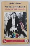 NICOLAE TITULESCU - O STATUIE FARA PIEDESTAL de NICOLAE I . OTTESCU , 1997