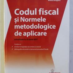 CODUL FISCAL SI NORMELE METODOLOGICE DE APLICARE - ACTUALIZATE LA 15 IUNIE 2017 , editie ingrijita de MIHAI BRAGARU , 2017