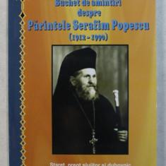 BUCHET DE AMINTIRI DESPRE PARINTELE SERAFIM POPESCU 1912 - 1990 de ARHIMANDRIT VISARION JOANTA , 2011