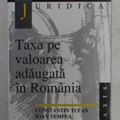 TAXA PE VALOARE ADAUGATA IN ROMANIA de CONSTANTIN TUFAN , IOAN TEMPEA , 1999
