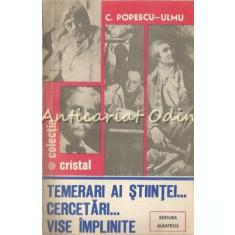 Temerari Ai Stiintei. Cercetari. Vise Implinite - C. Popescu-Ulmu