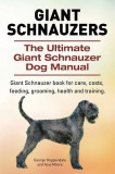Giant Schnauzers. the Ultimate Giant Schnauzer Dog Manual. Giant Schnauzer Book for Care, Costs, Feeding, Grooming, Health and Training.