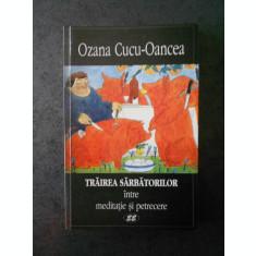OZANA CUCU-OANCEA - TRAIREA SARBATORILOR. INTRE MEDITATIE SI PETRECERE
