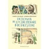 Dictionar de locuri literare bucurestene - Andreea Rasuceanu, Corina Ciocarlie