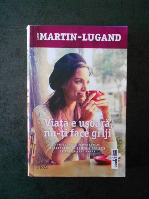 AGNES MARTIN LUGAND - VIATA E USOARA NU-TI FACE GRIJI