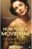 How to Be a Movie Star: Elizabeth Taylor in Hollywood 1941-1981 - William J. Mann