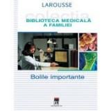 Bolile importante. Larousse. Biblioteca Medicala a Familiei