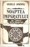 Noaptea Imparatului. Roman - Vasile Andru, 1993