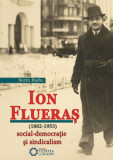 Ion Flueras (1882-1953). Social-democratie si sindicalism/Sorin Radu, Cetatea de Scaun