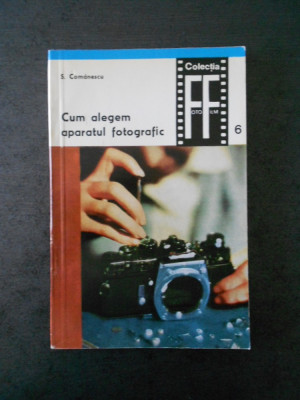 S. COMANESCU - CUM ALEGEM APARATUL FOTOGRAFIC volumul 6 foto
