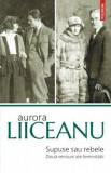 Cumpara ieftin Supuse sau rebele. Doua versiuni ale feminitatii (editia a II-a)/Aurora Liiceanu