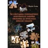 In cautarea cunoasterii adevarului despre originea si evolutia speciei umane - Radu Ilea
