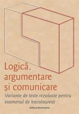 Logică, argumentare și comunicare. Variante de teste rezolvate pentru examenul de bacalaureat foto