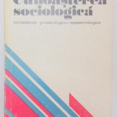 CUNOASTEREA SOCIOLOGICA , CONSIDERATII GNOSEOLOGICO-EPISTEMOLOGIE de HARALAMBIE CULEA , 1976