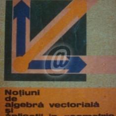 Notiuni de algebra vectoriala si aplicatii in geometrie (Ed. Tehnica)