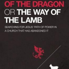 The Way of the Dragon or the Way of the Lamb: Searching for Jesus Path of Power in a Church That Has Abandoned It