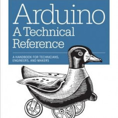 Arduino: A Technical Reference: A Handbook for Technicians, Engineers, and Makers