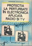 Cumpara ieftin Protectia La Perturbatii In Electronica Aplicata Radio Si Tv - Gh. Sandulescu