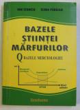 BAZELE STIINTEI MARFURILOR , BAZELE MERCEOLOGIEI de ION STANCIU si ELENA PARAIAN , 2008