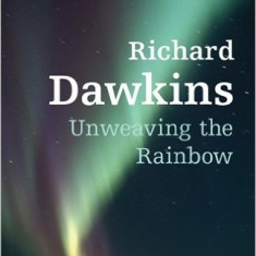 Unweaving the Rainbow: Science, Delusion, and the Appetite for Wonder - Richard Dawkins