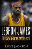 Lebron James: Lebron James: The Greatest. Easy to Read Children Sports Book with Great Graphic. All You Need to Know about Lebron Ja