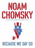 Because We Say So NOAM CHOMSKY