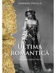 Ultima romantica. Biografia reginei Maria - de HANNAH PAKULA