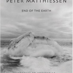 End of the Earth: Voyages to Antarctica - Peter Matthiessen