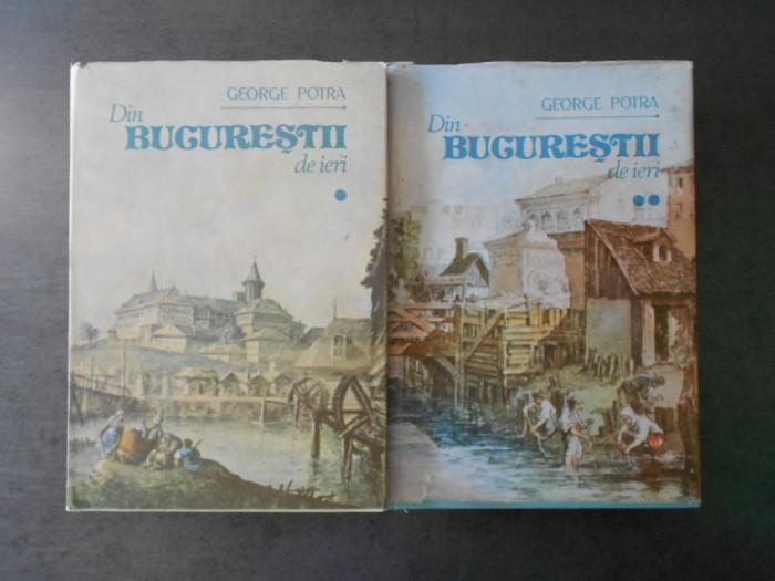 GEORGE POTRA - DIN BUCURESTII DE IERI 2 volume (editie cartonata)