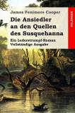 Die Ansiedler an Den Quellen Des Susquehanna: Ein Lederstrumpf-Roman. Vollstandige Ausgabe
