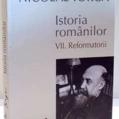 ISTORIA ROMANILOR de NICOLAE IORGA , VOL VII : REFORMATORII , 2015