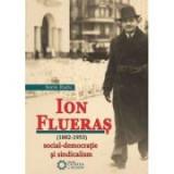 Ion Flueras (1882-1953). Social-democratie si sindicalism - Sorin Radu