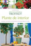 Enciclopedia Truffaut. Plante de interior. Alegerea, cultivarea si intretinerea plantelor verzi si cu flori