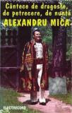 Caseta Alexandru Mica – Cântece De Dragoste, De Petrecere, De Nuntă, originala, Casete audio