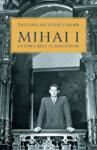 Mihai I, ultimul rege al romanilor - de TATIANA NICULESCU, Humanitas
