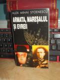 ALEX MIHAI STOENESCU - ARMATA,MARESALUL SI EVREII , ED. 1 , 1998 , CU AUTOGRAF !