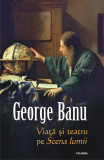 Viata si teatru pe Scena lumii   George Banu