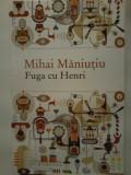 Cumpara ieftin Mihai Maniutiu - Fuga cu Henri