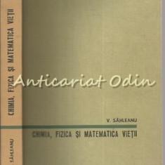 Chimia, Fizica Si Matematica Vietii - Victor Sahleanu - Tiraj: 6305 Exemplare