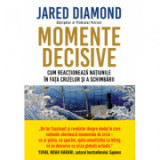 Momente decisive. Cum reactioneaza natiunile in fata crizelor si a schimbarii - Jared Diamond