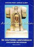 In Cautarea Adevarului. Dialoguri Religioase - Diacon Prof. Adrian Albet