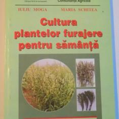 CULTURA PLANTELOR FURAJERE PENTRU SAMANTA de IULIU MOGA, MARIA SCHITEA, 2000