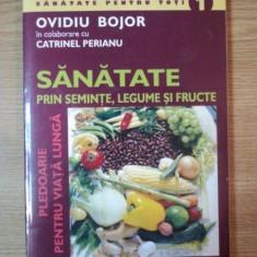 SANATATE PRIN SEMINTE, LEGUME SI FRUCTE de OVIDIU BOJOR SI CATRINEL PERIANU, 2005