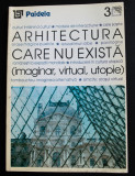 August Ioan (coord.) - Arhitectura care nu există. Imaginar, virtual, utopie