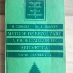 Metode de rezolvare a problemelor de aritmetica pentru clasele I-V- M. Schneider, Gh. A. Schneider