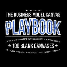 The Business Model Canvas Playbook: Design and Advance Your Personal Business Model on 100 Blank Canvases to Evolve Your Lean Startup Into a Successfu
