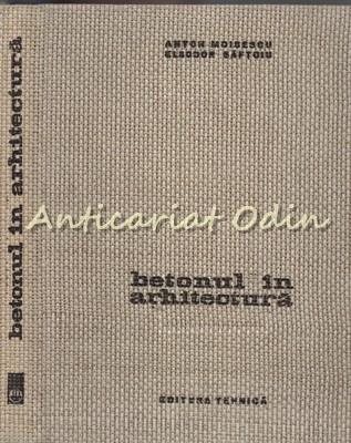 Betonul In Arhitectura - Anton Moisescu - Tiraj: 2670 Exemplare foto