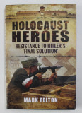 HOLOCAUST HEROES - RESISTANCE TO HITLER 'S ' FINAL SOLUTION ' by MARK FELTON , 2016