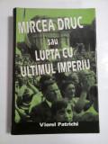 MIRCEA DRUC SAU LUPTA CU ULTIMUL IMPERIU - VIOREL PATRICHI