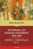 Dictatura lui Nicolae Ceausescu 1965-1989. Geniul Carpatilor - editia a II-a revazuta si adaugita/Adam Burakowski